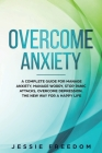 Overcome Anxiety: A Complete Guide for Manage Anxiety, Manage Worry, Stop Panic Attacks, Overcome Depression. The New Way for A Happy Li Cover Image