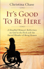 It's Good to Be Here: A Disabled Woman's Reflections on God in the Flesh and the Sacred Wonder of Being Human Cover Image