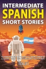 Intermediate Spanish Short Stories: 10 Amazing Short Tales to Learn Spanish & Quickly Grow Your Vocabulary the Fun Way! Cover Image