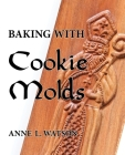 Baking with Cookie Molds: Secrets and Recipes for Making Amazing Handcrafted Cookies for Your Christmas, Holiday, Wedding, Tea, Party, Swap, Exc Cover Image