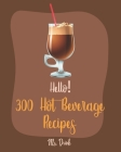 Hello! 300 Hot Beverage Recipes: Best Hot Beverage Cookbook Ever For Beginners [Apple Cider Book, Hot Chocolate Cookbook, Irish Coffee Recipe, Afterno Cover Image