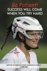 Be Patient! Success Will Come When You Try Hard: Battle To Reduce Concussions In Girls' Lacrosse: Story From An Entrepreneur Whose Company Reduces Con Cover Image