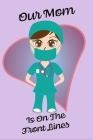Our Mom Is On The Front Lines - Blank Lined Nurse Notebook 6 x 9 Cover Image
