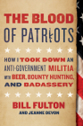 The Blood of Patriots: How I Took Down an Anti-Government Militia with Beer, Bounty Hunting, and Badassery Cover Image