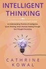 Intelligent Thinking: A Comprehensive Beginner's Guide to Understanding Theories of Intelligence, Quick Thinking, Smart Decision Making Thro Cover Image
