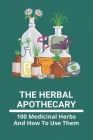 The Herbal Apothecary: 100 Medicinal Herbs And How To Use Them: 100 Medicinal Plants And Their Uses With Pictures Cover Image