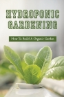 Hydroponic Gardening: How To Build A Organic Garden: Benefits Of Hydroponics Gardening Cover Image