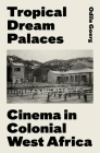 Tropical Dream Palaces: Cinema in Colonial West Africa Cover Image
