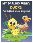 My Darling Funny Ducks Coloring Book for Kids: Amazing Cutest Duckling Lover Coloring Workbook for Kids, Toddlers, Preschoolers and Kindergarteners Ag Cover Image