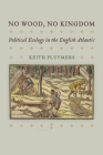 No Wood, No Kingdom: Political Ecology in the English Atlantic (Early Modern Americas) Cover Image