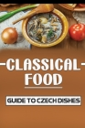 Classical Food: Guide To Czech Dishes: How To Cook For Beginners Cover Image