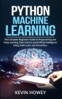 Python Machine Learning: The Complete Beginners Guide to Programming and Deep Learning, Data Science and Artificial Intelligence Using Scikit-L Cover Image