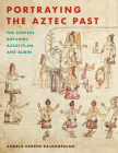Portraying the Aztec Past Portraying the Aztec Past: The Codices Boturini, Azcatitlan, and Aubin the Codices Boturini, Azcatitlan, and Aubin Cover Image