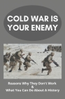 Cold War Is Your Enemy: Reasons Why They Don't Work & What You Can Do About A History: Arms Race The Cold War Era Cover Image