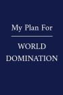 My Plan For World Domination: A Funny Office Humor Notebook - Colleague Gifts - Cool Gag Gifts For Employee Appreciation Cover Image