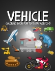 Vehicle Coloring Book for Toddlers Ages 2-5: Cars, Trains, Tractors, Palnes, Ships, Diggers, Construction Vehicles, Trucks Colouring Books for Kids Cover Image