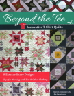 Beyond the Tee-Innovative T-Shirt Quilts: 9 Extraordinary Designs, Tips for Working with Ties & Other Clothing Cover Image