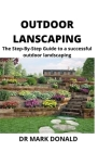 Outdoor Landscaping: The step by step guide to a successful outdoor landscaping Cover Image