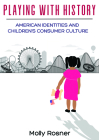 Playing with History: American Identities and Children's Consumer Culture Cover Image