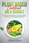 Plant Based Cookbook on a Budget: Make Your Plant-Based Eating Easy, Accessible and Affordable With These 250 Delicious and Customizable Vegan Recipes Cover Image