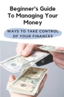 Beginner's Guide To Managing Your Money: Ways To Take Control Of Your Finances: Money Management Strategies Cover Image