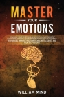 Master Your Emotions: : Manage Your Emotions and Emotional Stress to Overcome Anxiety. Learn Effective Anger Management Techniques. Improve Cover Image