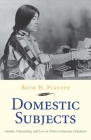 Domestic Subjects: Gender, Citizenship, and Law in Native American Literature (The Henry Roe Cloud Series on American Indians and Modernity) Cover Image
