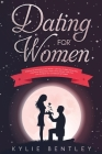 Dating For Women: Empowering Dating Advice For Women - Learn How To Easily Attract Men, Enjoy Better Relationships, Master Online Dating Cover Image