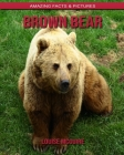 Brown Bear: Amazing Facts & Pictures Cover Image