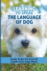 Learning To Speak The Language Of Dog: Guide To Be The Kind Of Leader Your Dogs Need: How To Speak Dog Book Cover Image