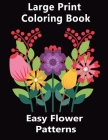 Easy Flower Patterns Large Print Coloring Book: Contains a variety of gorgeous floral designs including roses, tulips, decorations etc irises, and mor Cover Image