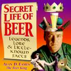 Secret Life of Beer: Legends, Lore & Little-Known Facts Cover Image