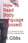 How To Read Body Language Exposed!: Get Over 33 Secrets On How To Read Body Language Now! Cover Image