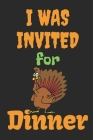 I Was Invited For Dinner: Thanksgiving Notebook - For Anyone Who Loves To Gobble Turkey This Season Of Gratitude - Suitable to Write In and Take Cover Image