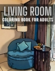 Living Room Coloring Book for Adults: Activity and Inspirational Home Ideas Stress Relief and Relaxation Colouring Book for Adults Create Your Dream H Cover Image