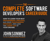 The Complete Software Developer's Career Guide: How to Learn Your Next Programming Language, Ace Your Programming Interview, and Land the Coding... Cover Image