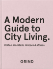 Grind: A Modern Guide to City Living: Coffee, Cocktails, Recipes & Stories Cover Image
