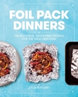 Foil Pack Dinners: 100 Delicious, Quick-Prep Recipes for the Grill and Oven Cover Image