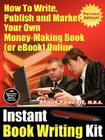 Instant Book Writing Kit - How to Write, Publish and Market Your Own Money-Making Book (or eBook) Online - Revised Edition Cover Image