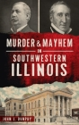 Murder and Mayhem in Southwestern Illinois (Murder & Mayhem) Cover Image