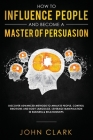 How to Influence People and Become A Master of Persuasion: Discover Advanced Methods to Analyze People, Control Emotions and Body Language. Leverage M Cover Image