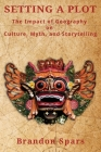 Setting a Plot: The Impact of Geography on Culture, Myth, and Storytelling Cover Image