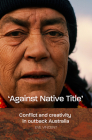 'Against Native Title': Conflict and Creativity in Outback Australia Cover Image