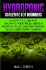 Hydroponic Gardening For Beginners: A How to Guide For Growing Vegetables, Herbs & Fruits in Your Own Self Sustainable Home Hydroponic Garden Cover Image
