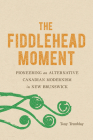 The Fiddlehead Moment: Pioneering an Alternative Canadian Modernism in New Brunswick Cover Image