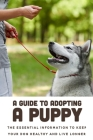 A Guide To Adopting A Puppy: The Essential Information To Keep Your Dog Healthy And Live Longer: Dog Training Techniques Cover Image