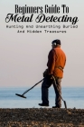 Beginners Guide To Metal Detecting: Hunting And Unearthing Buried And Hidden Treasures: Metal Detecting Finds Cover Image