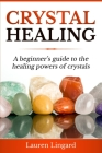 Crystal Healing: A Beginner's Guide to the Healing Powers of Crystals Cover Image