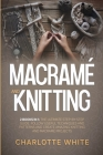 Macrame and Knitting: 2 Books in 1: The Ultimate Step-by-Step Guide. Follow Useful Techniques and Patterns and Create Amazing Knitting and M Cover Image