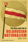 The Rise and Fall of Belarusian Nationalism, 1906–1931 (Russian and East European Studies) Cover Image